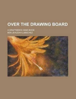 Over the Drawing Board; A Draftmen's Hand Book (Paperback): Ben Jehudah Lubschez