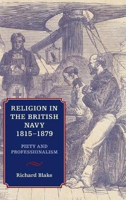 Religion in the British Navy, 1815-1879 - Piety and Professionalism (Hardcover, New): Richard Blake