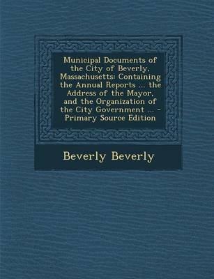 Municipal Documents of the City of Beverly, Massachusetts - Containing the Annual Reports ... the Address of the Mayor, and the...