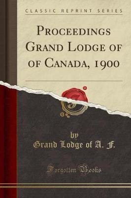 Proceedings Grand Lodge of of Canada, 1900 (Classic Reprint) (Paperback): Grand Lodge Of A.F.