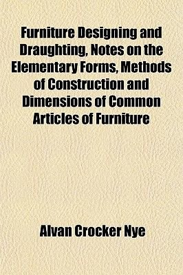 Furniture Designing and Draughting, Notes on the Elementary Forms, Methods of Construction and Dimensions of Common Articles of...