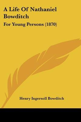 A Life Of Nathaniel Bowditch - For Young Persons (1870) (Paperback): Henry Ingersoll Bowditch