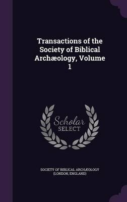 Transactions of the Society of Biblical Archaeology, Volume 1 (Hardcover): Society of Biblical Archaeology (London