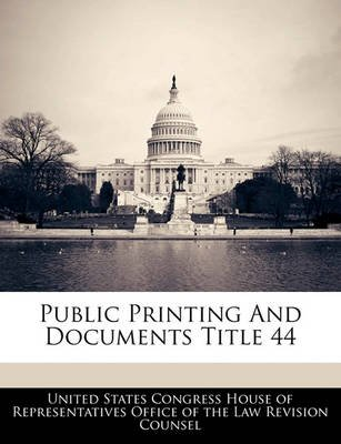 Public Printing and Documents Title 44 (Paperback): United States Congress House of Represen