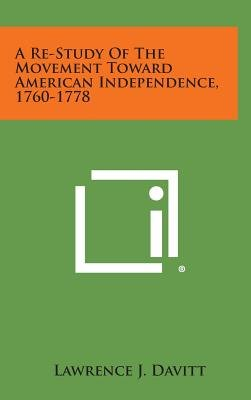 A Re-Study of the Movement Toward American Independence, 1760-1778 (Hardcover): Lawrence J. Davitt