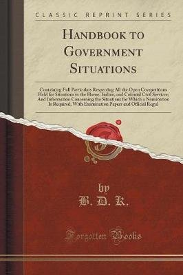 Handbook to Government Situations - Containing Full Particulars Respecting All the Open Competitions Held for Situations in the...