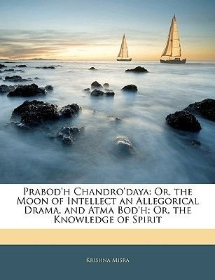 Prabod'h Chandro'daya - Or, the Moon of Intellect an Allegorical Drama, and Atma Bod'h; Or, the Knowledge of...