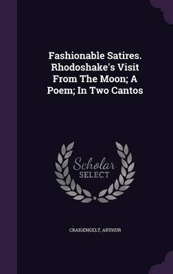 Fashionable Satires. Rhodoshake's Visit from the Moon; A Poem; In Two Cantos (Hardcover): Craigengelt Arthur