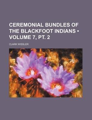 Ceremonial Bundles of the Blackfoot Indians (Volume 7, PT. 2) (Paperback): Clark Wissler