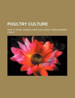 Poultry Culture; How to Raise, Manage, Mate and Judge Thoroughbred Fowls (Paperback): I. K. Felch