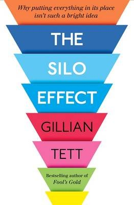 The Silo Effect - Why Putting Everything in its Place isn't Such a Bright Idea (Hardcover): Gillian Tett
