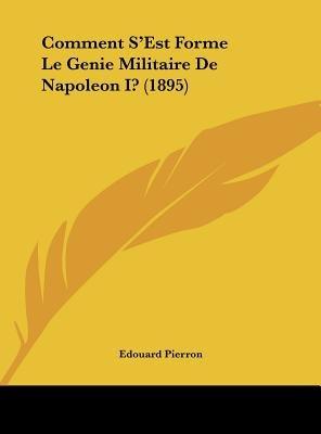 Comment S'Est Forme Le Genie Militaire de Napoleon I? (1895) (English, French, Hardcover): Edouard Pierron
