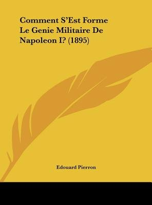 Comment S'Est Forme Le Genie Militaire de Napoleon I? (1895) (English, French, Hardcover): Edouard Pierron