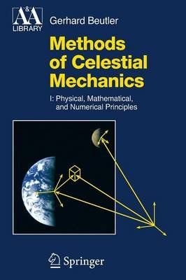 Methods of Celestial Mechanics - Volume I: Physical, Mathematical, and Numerical Principles (Paperback, 2005): Gerhard Beutler