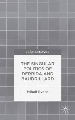 The Singular Politics of Derrida and Baudrillard (Electronic book text): Mihail Evans