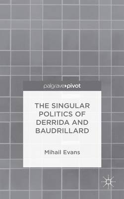 The Singular Politics of Derrida and Baudrillard (Electronic book text): Mihail Evans