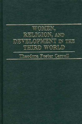 Women, Religion, and Development in the Third World (Hardcover): Theodora Carroll