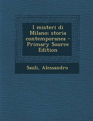 I Misteri Di Milano; Storia Contemporanea (Italian, Paperback, Primary Source): Alessandro Sauli