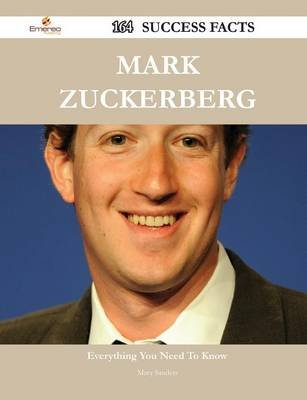 Mark Zuckerberg 164 Success Facts - Everything You Need to Know about Mark Zuckerberg (Paperback): Mary Sanders