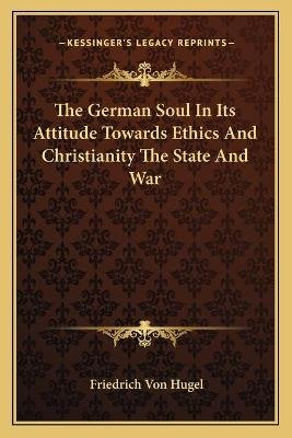 The German Soul in Its Attitude Towards Ethics and Christianity the State and War (Paperback): Friedrich von Hugel
