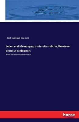 Leben Und Meinungen, Auch Seltsamliche Abenteuer Erasmus Schleichers (German, Paperback): Karl Gottlob Cramer