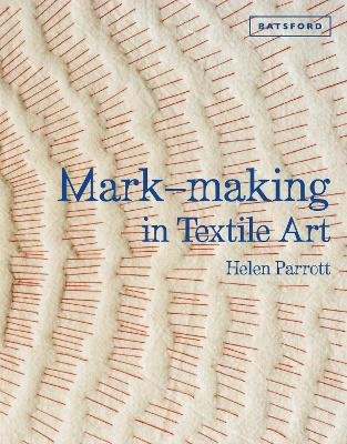 Mark-making in Textile Art - Techniques for hand and machine stitching (Hardcover): Helen Parrott