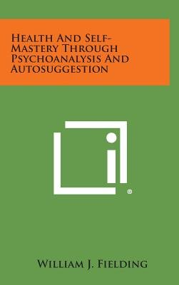 Health and Self-Mastery Through Psychoanalysis and Autosuggestion (Hardcover): William J. Fielding