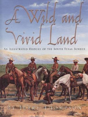 A Wild and Vivid Land - An Illustrated History of the South Texas Border (Hardcover, Limited ed): Jerry Thompson
