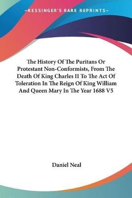 The History of the Puritans or Protestant Non-Conformists, from the Death of King Charles II to the Act of Toleration in the...