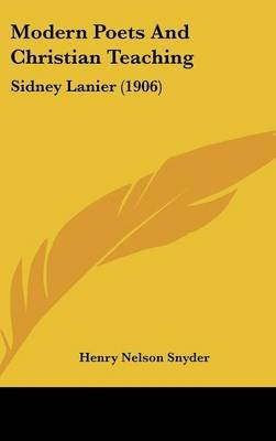 Modern Poets and Christian Teaching - Sidney Lanier (1906) (Hardcover): Henry Nelson Snyder