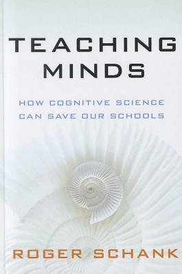 Teaching Minds - How Cognitive Science Can Save Our Schools (Hardcover): Roger C. Schank