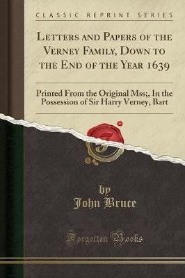 Letters and Papers of the Verney Family, Down to the End of the Year 1639 - Printed from the Original Mss;, in the Possession...