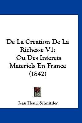 de La Creation de La Richesse V1 - Ou Des Interets Materiels En France (1842) (English, French, Hardcover): Jean Henri...