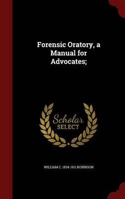 Forensic Oratory, a Manual for Advocates; (Hardcover): William C. 1834-1911 Robinson