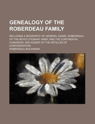 Genealogy of the Roberdeau Family; Including a Biography of General Daniel Roberdeau, of the Revolutionary Army, and the...