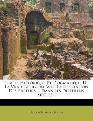 Traite Historique Et Dogmatique de La Vraie Religion Avec La Refutation Des Erreurs ... Dans Les Differens Siecles... (French,...