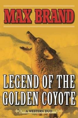 Legend of the Golden Coyote - A Western Duo (Paperback): Max Brand