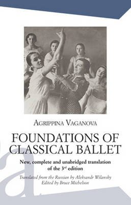Foundations of Classical Ballet - New, Complete and Unabridged Translation of the 3rd Edition (Paperback): Agrippina Vaganova