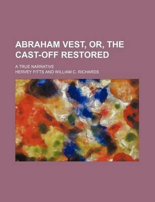 Abraham Vest, Or, the Cast-Off Restored; A True Narrative (Paperback): Hervey Fitts