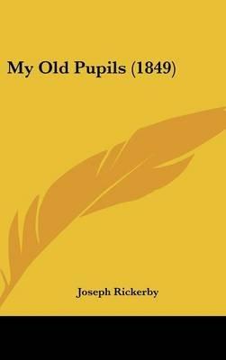 My Old Pupils (1849) (Hardcover): Joseph Rickerby