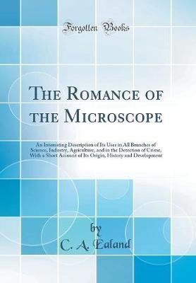 The Romance of the Microscope - An Interesting Description of Its Uses in All Branches of Science, Industry, Agriculture, and...