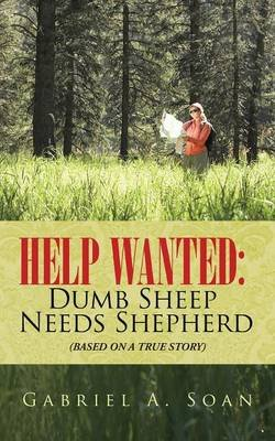 Help Wanted - Dumb Sheep Needs Shepherd: (Based on a True Story) (Paperback): Gabriel a. Soan