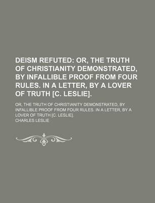 Deism Refuted; Or, the Truth of Christianity Demonstrated, by Infallible Proof from Four Rules. in a Letter, by a Lover of...