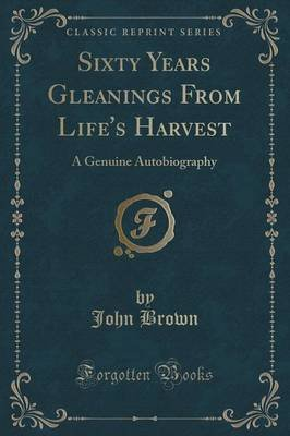 Sixty Years Gleanings from Life's Harvest - A Genuine Autobiography (Classic Reprint) (Paperback): John Brown