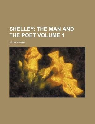 Shelley Volume 1; The Man and the Poet (Paperback): Flix Rabbe, Felix Rabbe
