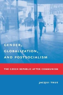 Gender, Globalization, and Postsocialism - The Czech Republic After Communism (Electronic book text): Jacqui True
