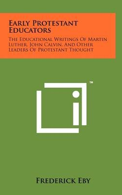 Early Protestant Educators - The Educational Writings of Martin Luther, John Calvin, and Other Leaders of Protestant Thought...