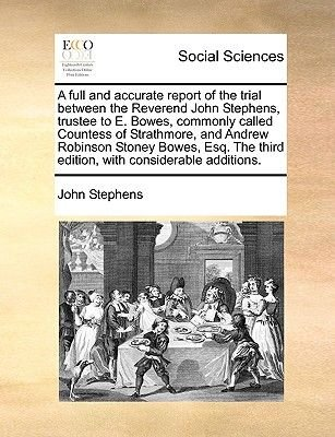 A Full and Accurate Report of the Trial Between the Reverend John Stephens, Trustee to E. Bowes, Commonly Called Countess of...