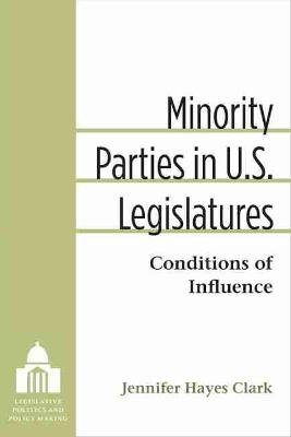 Minority Parties in U.S. Legislatures - Conditions of Influence (Hardcover): Jennifer Hayes Clark