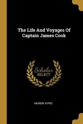 The Life And Voyages Of Captain James Cook (Paperback): Andrew Kippis